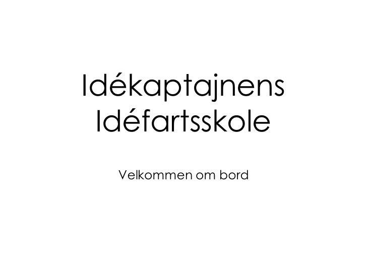 Idékaptajnens Idéfartsskole <ul><li>Velkommen om bord </li></ul>