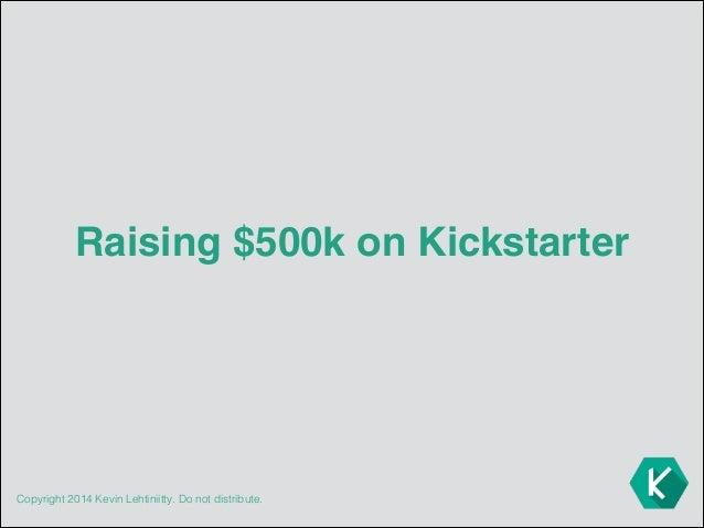 Copyright 2014 Kevin Lehtiniitty. Do not distribute. Raising $500k on Kickstarter