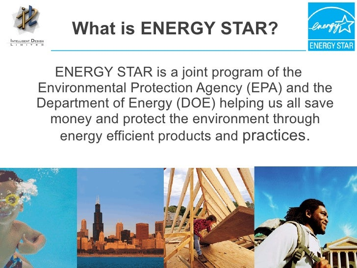 What is ENERGY STAR? <ul><li>ENERGY STAR is a joint program of the Environmental Protection Agency (EPA) and the Departmen...