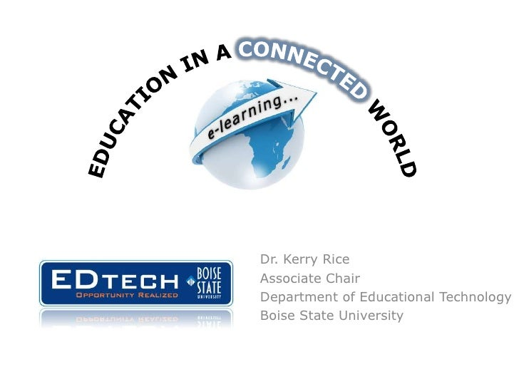 Education in a Connected World<br />Dr. Kerry Rice<br />Associate Chair<br />Department of Educational Technology<br />Boi...