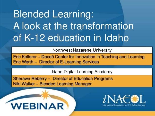 Blended Learning: A look at the transformation of K-12 education in Idaho Northwest Nazarene University Eric Kellerer – Do...