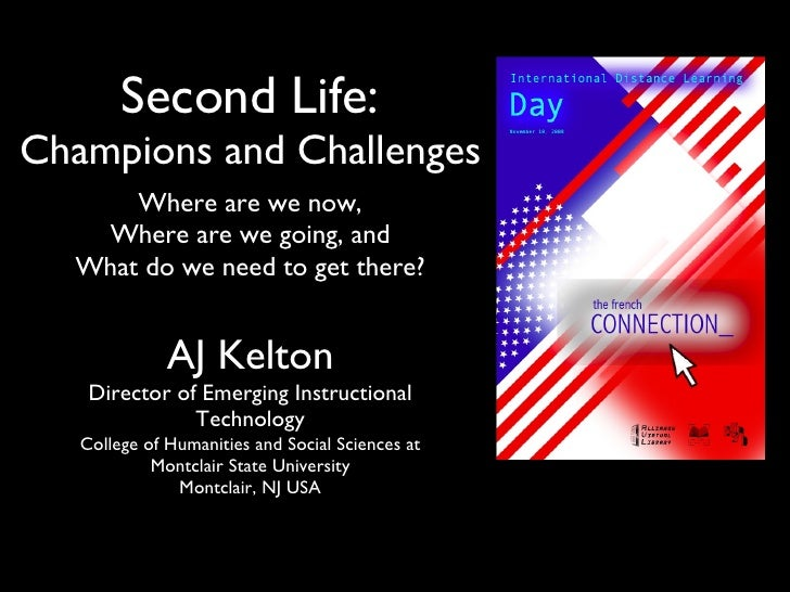 Second Life:  Champions and Challenges <ul><li>Where are we now, Where are we going, and </li></ul><ul><li>What do we need...