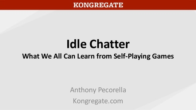 Idle Chatter What We All Can Learn from Self-Playing Games Anthony Pecorella Kongregate.com