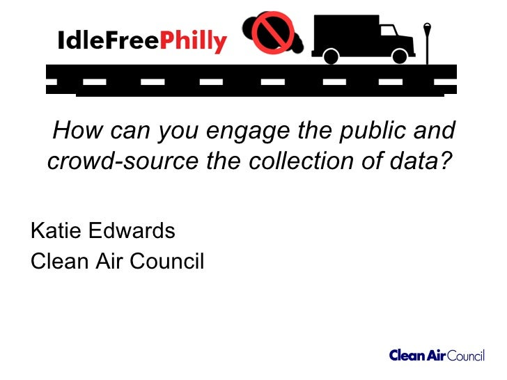 How can you engage the public and crowd-source the collection of data?   <ul><li>Katie Edwards </li></ul><ul><li>Clean Air...
