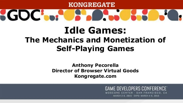 Idle Games: The Mechanics and Monetization of Self-Playing Games Anthony Pecorella Director of Browser Virtual Goods Kongr...