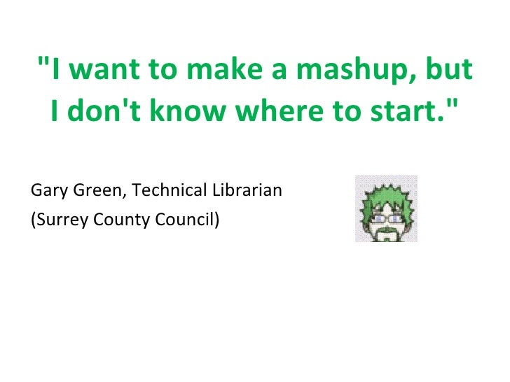 """I want to make a mashup, but I don't know where to start."" <ul><li>Gary Green, Technical Librarian </li></ul><u..."
