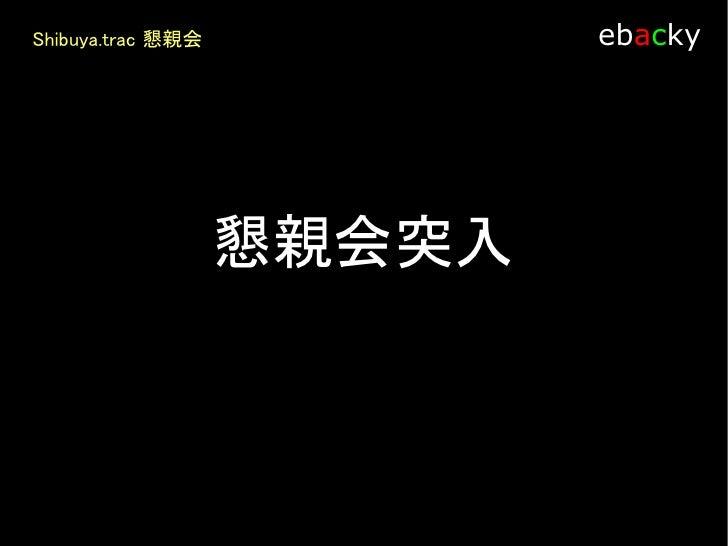 Shibuya.trac 懇親会            ebacky            みんなでSourceForge の         リポジトリを使う方法って何         かないかなぁ~        プラグインが欲しい人がいる...