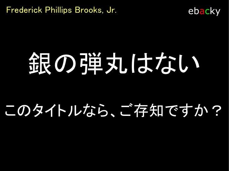 Frederick Phillips Brooks, Jr.   ebacky        残念ながら  提案 も銀の弾丸で   はありません
