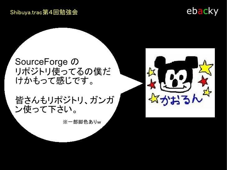 Shibuya.trac第4回勉強会         ebacky            みんなでSourceForge の        リポジトリを使う方法って何        かないかなぁ~         テーマとタイミングが合えば  ...