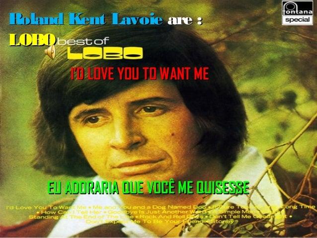 Roland Kent Lavoie are :LOBO       I'D LOVE YOU TO WANT ME    EU ADORARIA QUE VOCÊ ME QUISESSE