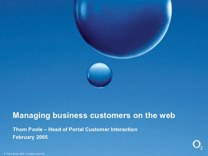 Managing business customers on the web Thom Poole – Head of Portal Customer Interaction February 2005 © Thom Poole 2004  A...