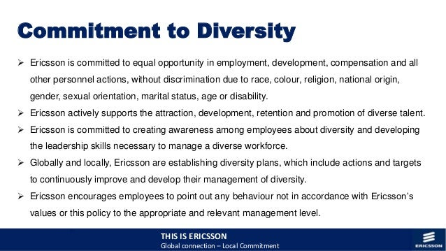global diversity management at ericsson Ericsson has a multi-dimensional approach to diversity and inclusion our objective is to attract, develop, engage, advance and retain a high-performing workforce.