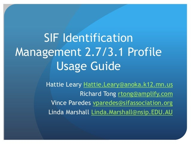 SIF Identification Management 2.7/3.1 Profile Usage Guide Hattie Leary Hattie.Leary@anoka.k12.mn.us Richard Tong rtong@amp...