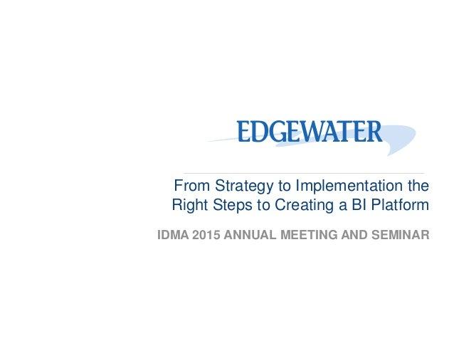 From Strategy to Implementation the Right Steps to Creating a BI Platform IDMA 2015 ANNUAL MEETING AND SEMINAR