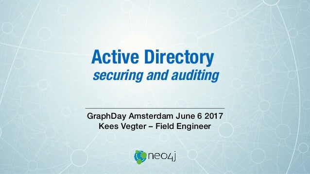 Active Directory ! securing and auditing  GraphDay Amsterdam June 6 2017! Kees Vegter – Field Engineer!