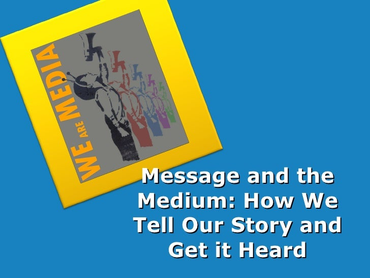 Message and the Medium: How We Tell Our Story and Get it Heard