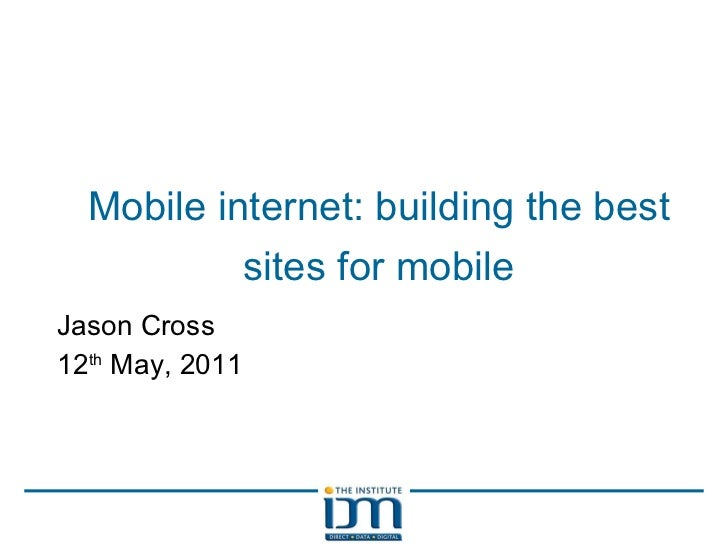 Mobile internet: building the best sites for mobile Jason Cross 12 th  May, 2011