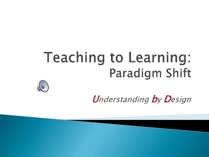 Teaching to Learning:Paradigm Shift<br />Understanding by Design<br />