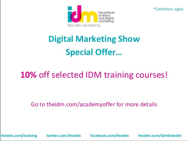 *Conditions apply  Digital Marketing Show Special Offer… 10% off selected IDM training courses! Go to theidm.com/academyof...