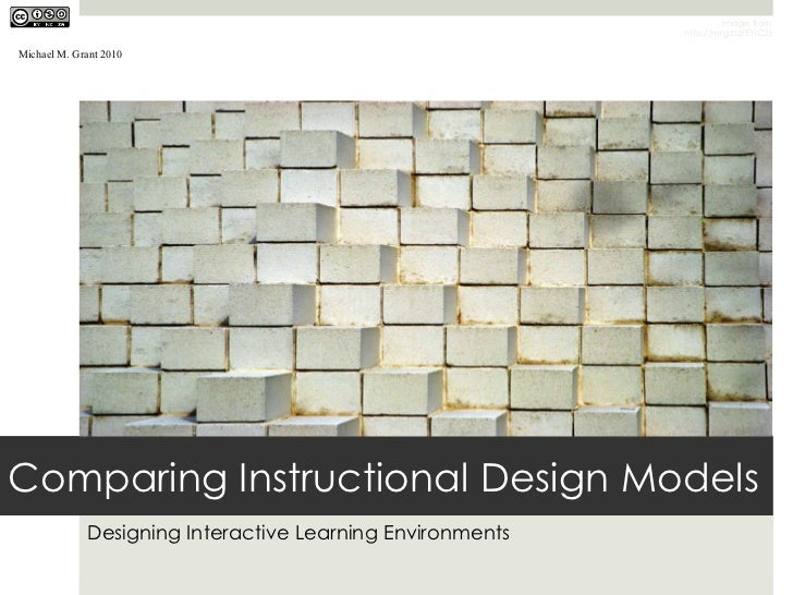 Comparing Instructional Design Models Designing Interactive Learning Environments Image from http://mrg.bz/EYiC2s Michael ...