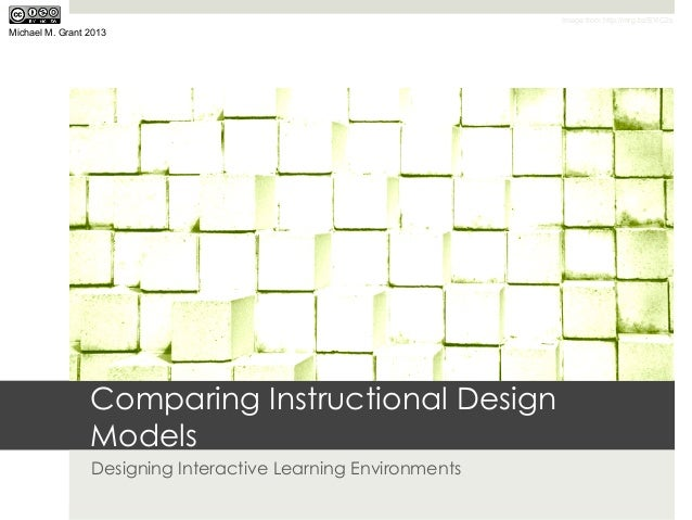 Image from http://mrg.bz/EYiC2sMichael M. Grant 2013                 Comparing Instructional Design                 Models...