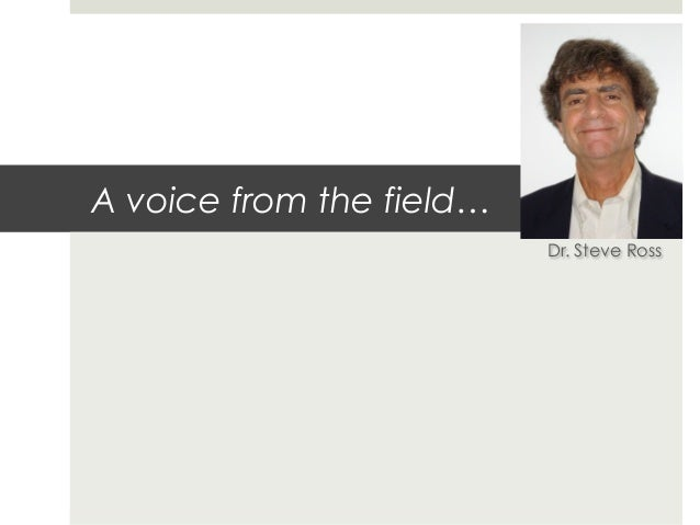 A voice from the field…                          Dr. Steve Ross