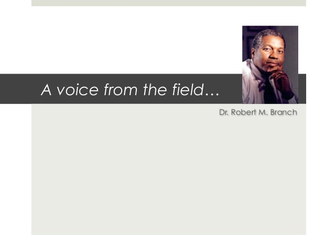 A voice from the field…                      Dr. Robert M. Branch