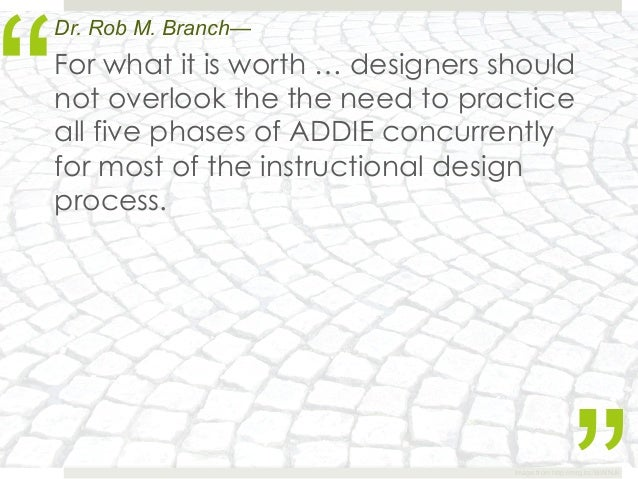 """""""Dr. Rob M. Branch—For what it is worth … designers shouldnot overlook the the need to practiceall five phases of ADDIE co..."""