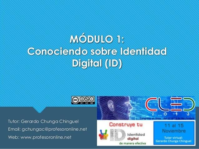 MÓDULO 1: Conociendo sobre Identidad Digital (ID)  Tutor: Gerardo Chunga Chinguel Email: gchungac@profesoronline.net Web: ...