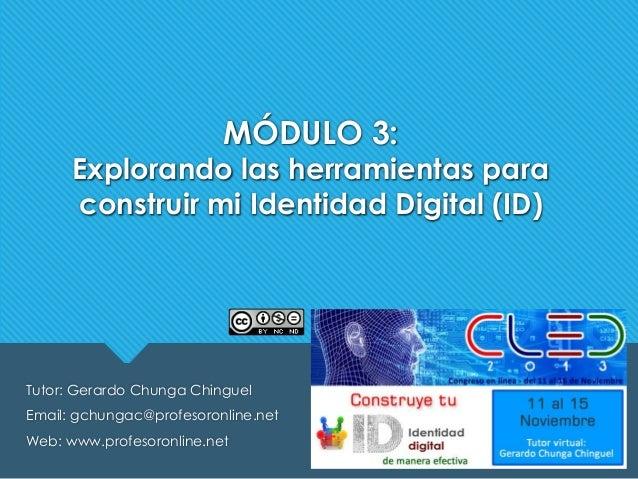 MÓDULO 3:  Explorando las herramientas para construir mi Identidad Digital (ID)  Tutor: Gerardo Chunga Chinguel Email: gch...