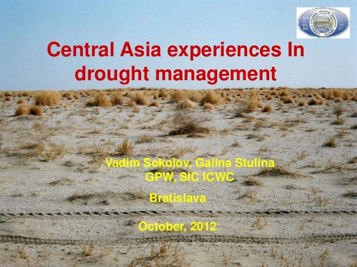 Central Asia experiences In  drought management      Vadim Sokolov, Galina Stulina            GPW, SIC ICWC             Br...