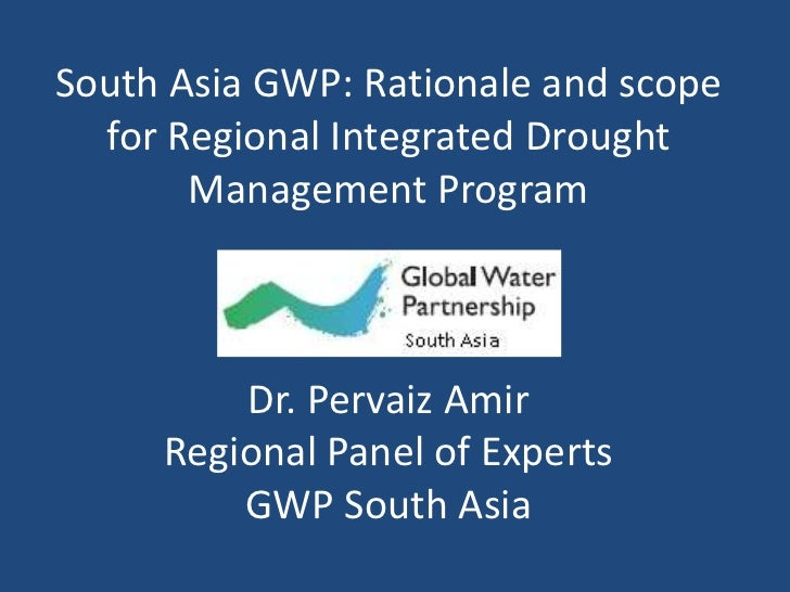 South Asia GWP: Rationale and scope  for Regional Integrated Drought       Management Program         Dr. Pervaiz Amir    ...
