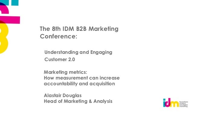 The 8th IDM B2B MarketingConference: Understanding and Engaging Customer 2.0 Marketing metrics: How measurement can increa...
