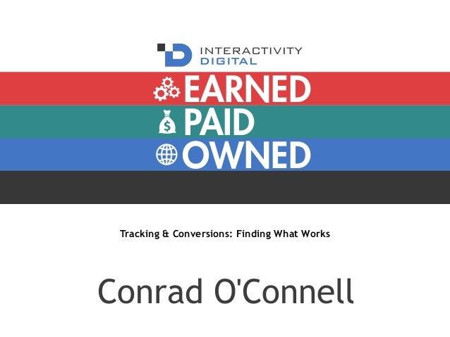 PAID OWNED EARNED Tracking & Conversions: Finding What Works Conrad O'Connell