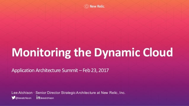 Monitoring the Dynamic Cloud Application Architecture Summit – Feb 23,2017 Lee Atchison ∙ Senior Director Strategic Archit...