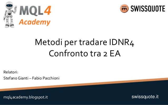 Metodi per tradare IDNR4 Confronto tra 2 EA swissquote.itmql4academy.blogspot.it Relatori: Stefano Gianti – Fabio Pacchioni