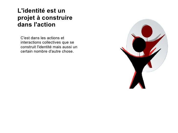L'identité est un projet à construire dans l'action C'est dans les actions et interactions collectives que se construit l'...