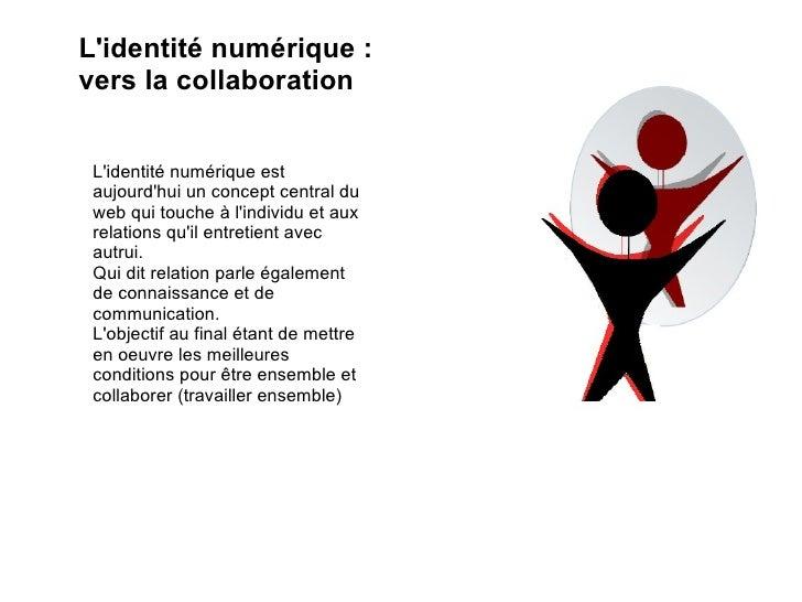 L'identité numérique : vers la collaboration L'identité numérique est aujourd'hui un concept central du web qui touche à l...