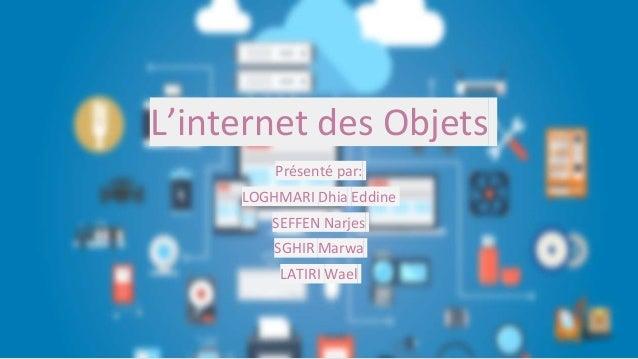 L'internet des Objets Présenté par: LOGHMARI Dhia Eddine SEFFEN Narjes SGHIR Marwa LATIRI Wael
