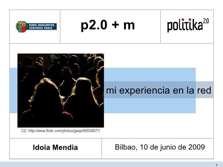 mi experiencia en la red p2.0 + m  Idoia Mendia Bilbao, 10 de junio de 2009 CC: http://www.flickr.com/photos/gaspi/80538071/