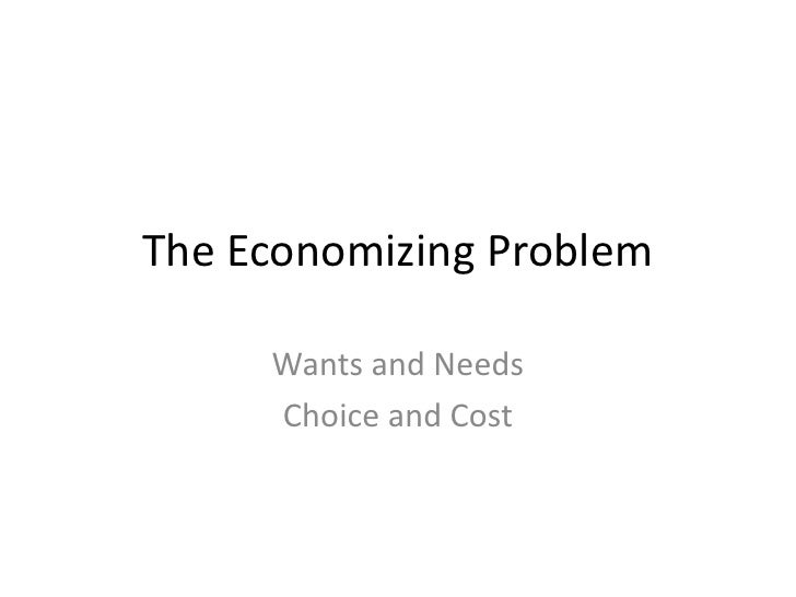 The Economizing Problem       Wants and Needs      Choice and Cost
