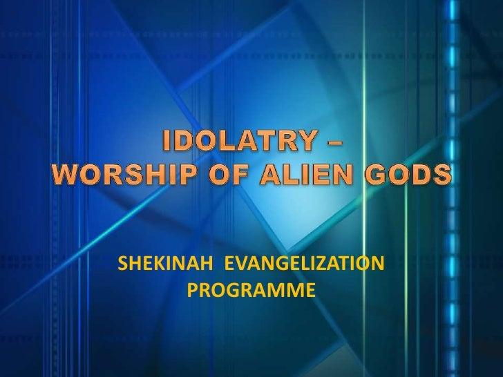 IDOLATRY –                       WORSHIP OF ALIEN GODS<br />SHEKINAH  EVANGELIZATION PROGRAMME<br />
