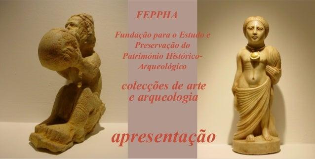 FEPPHA Fundação para o Estudo e Preservação do Património HistóricoArqueológico  colecções de arte e arqueologia  apresent...
