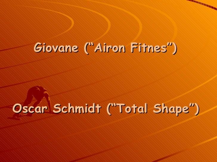 "<ul><li>Giovane (""Airon Fitnes"") </li></ul><ul><li>Oscar Schmidt (""Total Shape"") </li></ul>"