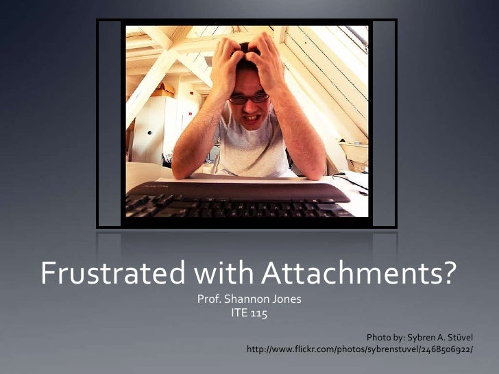 Frustrated with Attachments?<br />Prof. Shannon Jones<br />ITE 115<br />Photo by: Sybren A. Stüvel<br />http://www.flickr....