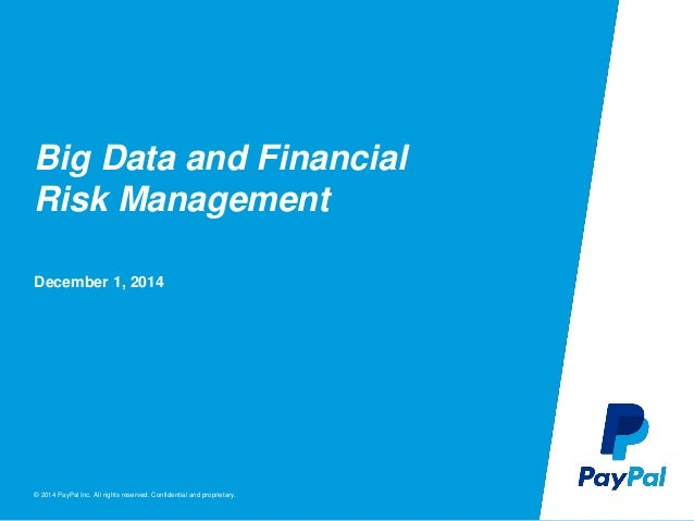 © 2014 PayPal Inc. All rights reserved. Confidential and proprietary. Big Data and Financial Risk Management December 1, 2...