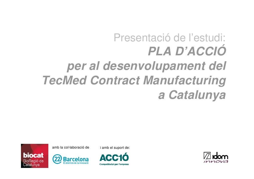 Presentació de l'estudi:                 PLA D'ACCIÓ    per al desenvolupament del TecMed Contract Manufacturing          ...