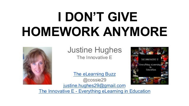 I DON'T GIVE HOMEWORK ANYMORE Justine Hughes The Innovative E The eLearning Buzz @cossie29 justine.hughes29@gmail.com The ...