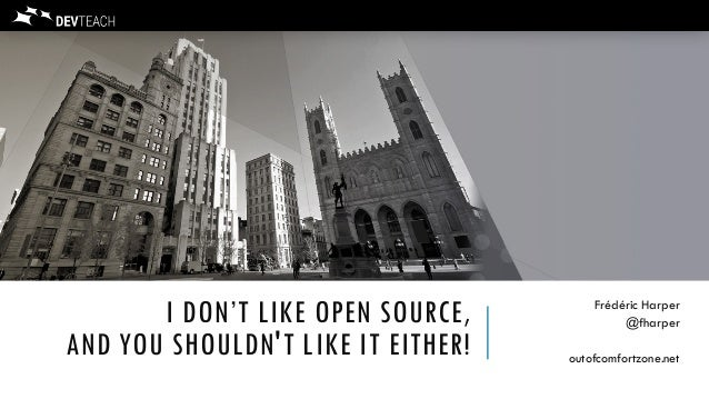 I DON'T LIKE OPEN SOURCE, AND YOU SHOULDN'T LIKE IT EITHER! Frédéric Harper @fharper outofcomfortzone.net