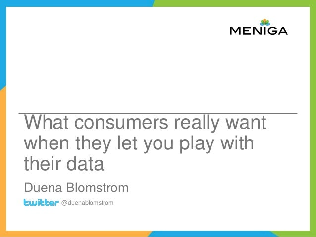 What consumers really want when they let you play with their data Duena Blomstrom @duenablomstrom